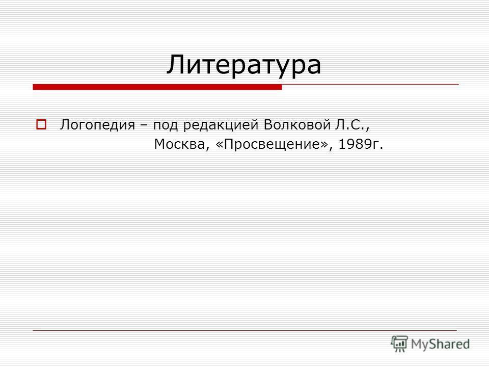 Литература Логопедия – под редакцией Волковой Л.С., Москва, «Просвещение», 1989 г.