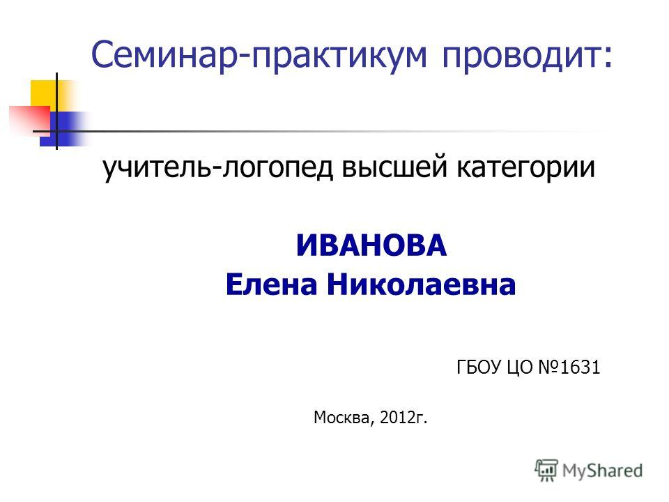 Семинар-практикум проводит: учитель-логопед высшей категории ИВАНОВА Елена Николаевна ГБОУ ЦО 1631 Москва, 2012 г.