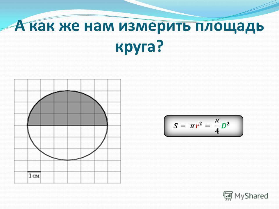 А как же нам измерить площадь круга?