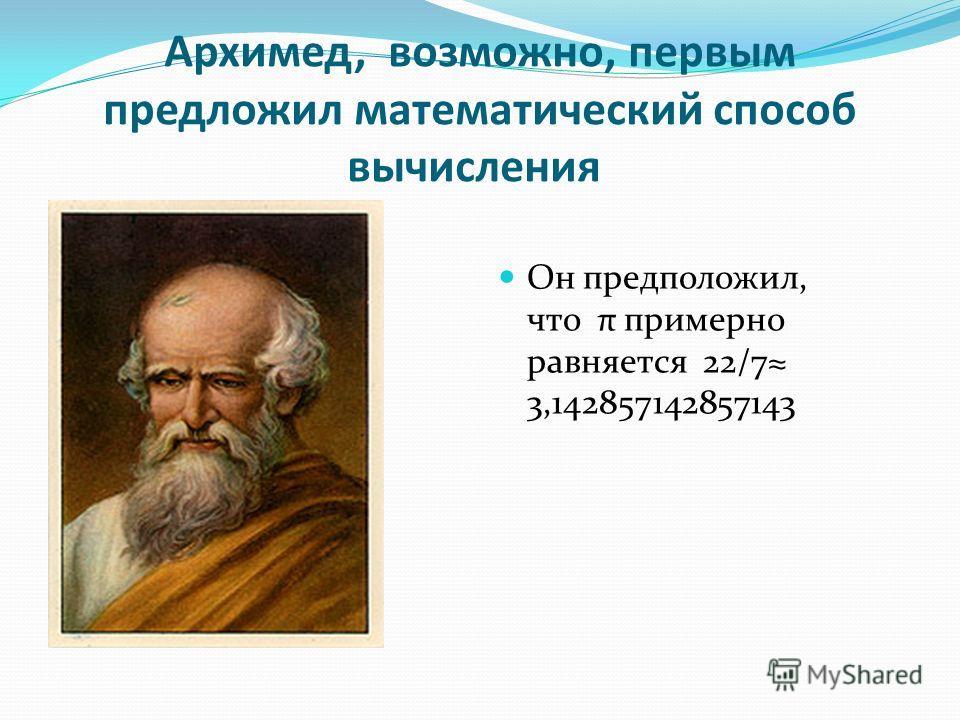Архимед, возможно, первым предложил математический способ вычисления Он предположил, что π примерно равняется 22/7 3,142857142857143