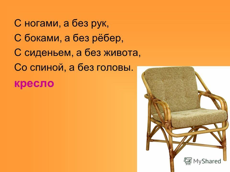 С ногами, а без рук, С боками, а без рёбер, С сиденьем, а без живота, Со спиной, а без головы. кресло