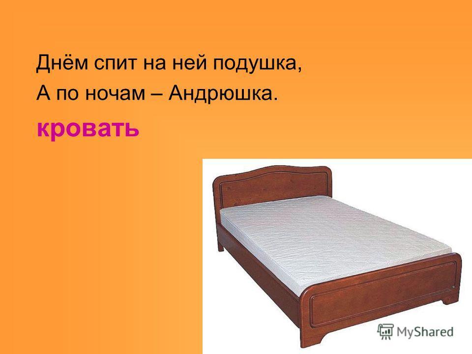 Днём спит на ней подушка, А по ночам – Андрюшка. кровать
