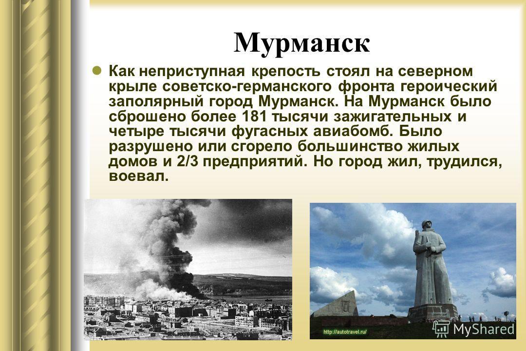 Мурманск Как неприступная крепость стоял на северном крыле советско-германского фронта героический заполярный город Мурманск. На Мурманск было сброшено более 181 тысячи зажигательных и четыре тысячи фугасных авиабомб. Было разрушено или сгорело больш
