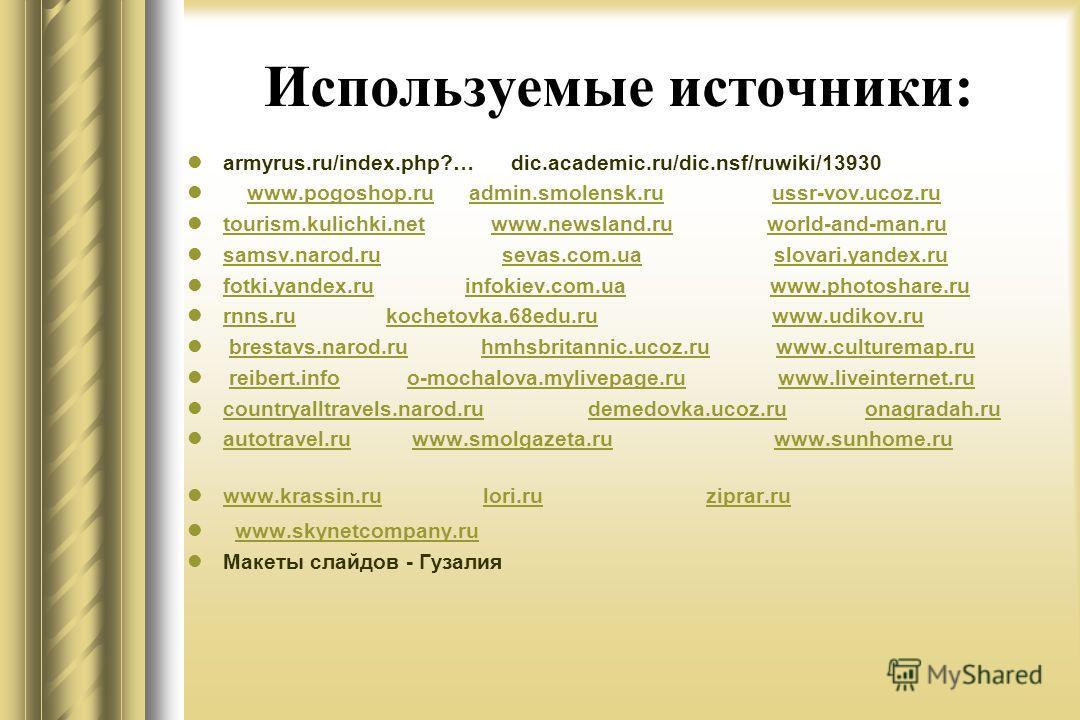 Используемые источники: armyrus.ru/index.php?… dic.academic.ru/dic.nsf/ruwiki/13930 www.pogoshop.ru admin.smolensk.ru ussr-vov.ucoz.ruwww.pogoshop.ruadmin.smolensk.ruussr-vov.ucoz.ru tourism.kulichki.net www.newsland.ru world-and-man.ru tourism.kulic