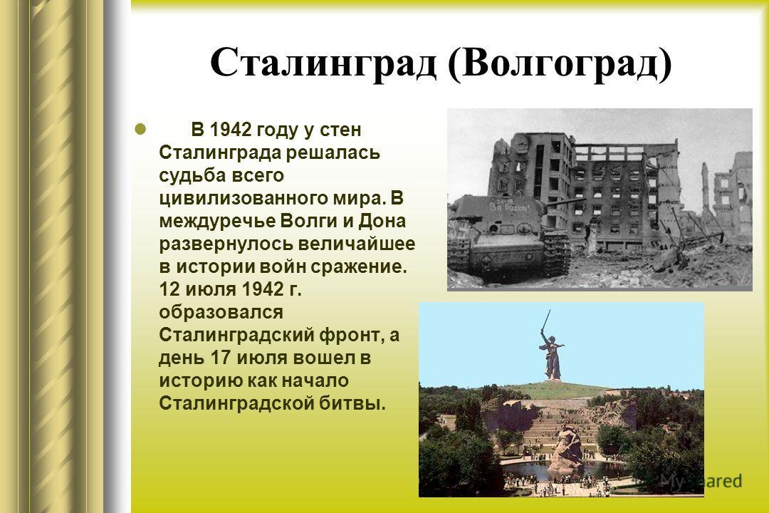 Сталинград (Волгоград) В 1942 году у стен Сталинграда решалась судьба всего цивилизованного мира. В междуречье Волги и Дона развернулось величайшее в истории войн сражение. 12 июля 1942 г. образовался Сталинградский фронт, а день 17 июля вошел в исто