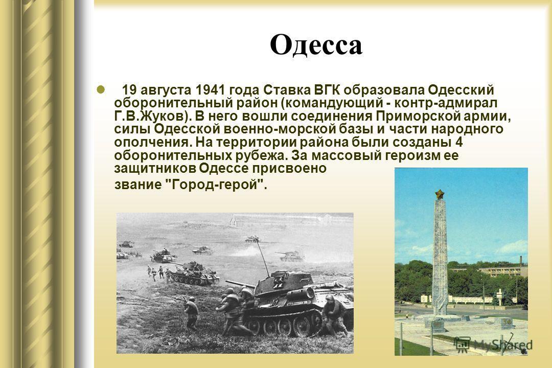 Одесса 19 августа 1941 года Ставка ВГК образовала Одесский оборонительный район (командующий - контр-адмирал Г.В.Жуков). В него вошли соединения Приморской армии, силы Одесской военно-морской базы и части народного ополчения. На территории района был