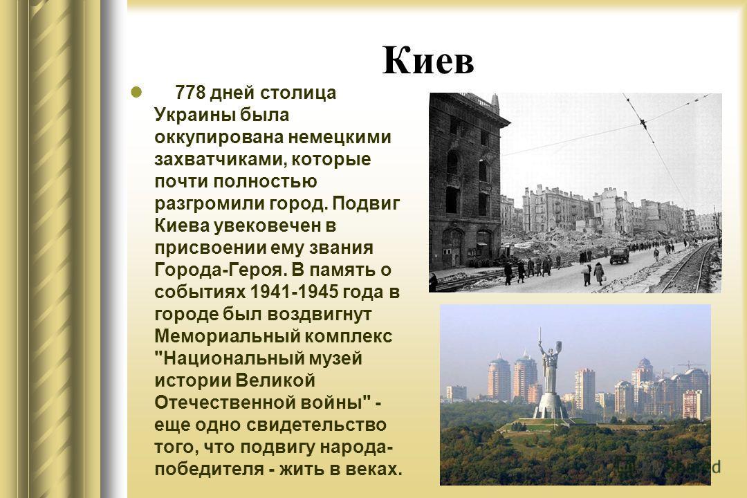 Киев 778 дней столица Украины была оккупирована немецкими захватчиками, которые почти полностью разгромили город. Подвиг Киева увековечен в присвоении ему звания Города-Героя. В память о событиях 1941-1945 года в городе был воздвигнут Мемориальный ко