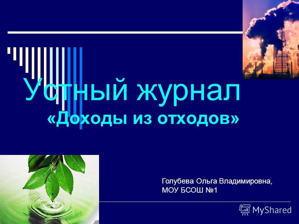 Устный журнал «Доходы из отходов» Голубева Ольга Владимировна, МОУ БСОШ 1