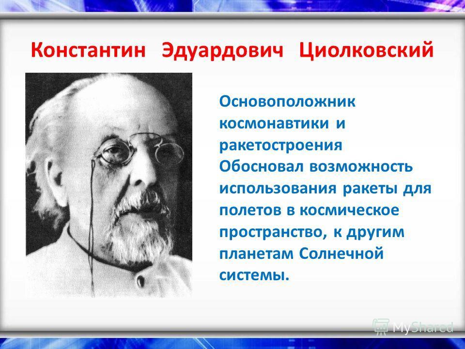 Константин Эдуардович Циолковский Основоположник космонавтики и ракетостроения Обосновал возможность использования ракеты для полетов в космическое пространство, к другим планетам Солнечной системы.