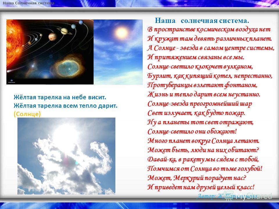 Наша Солнечная система Наша солнечная система. В пространстве космическом воздуха нет И кружат там девять различных планет. А Солнце - звезда в самом центре системы, И притяжением связаны все мы. Солнце-светило клокочет вулканом, Бурлит, как кипящий