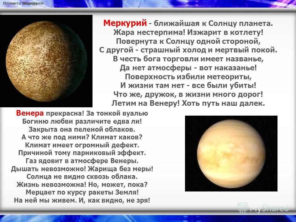 Планета Меркурий Меркурий - ближайшая к Солнцу планета. Жара нестерпима! Изжарит в котлету! Повернута к Солнцу одной стороной, С другой - страшный холод и мертвый покой. В честь бога торговли имеет названье, Да нет атмосферы - вот наказанье! Поверхно