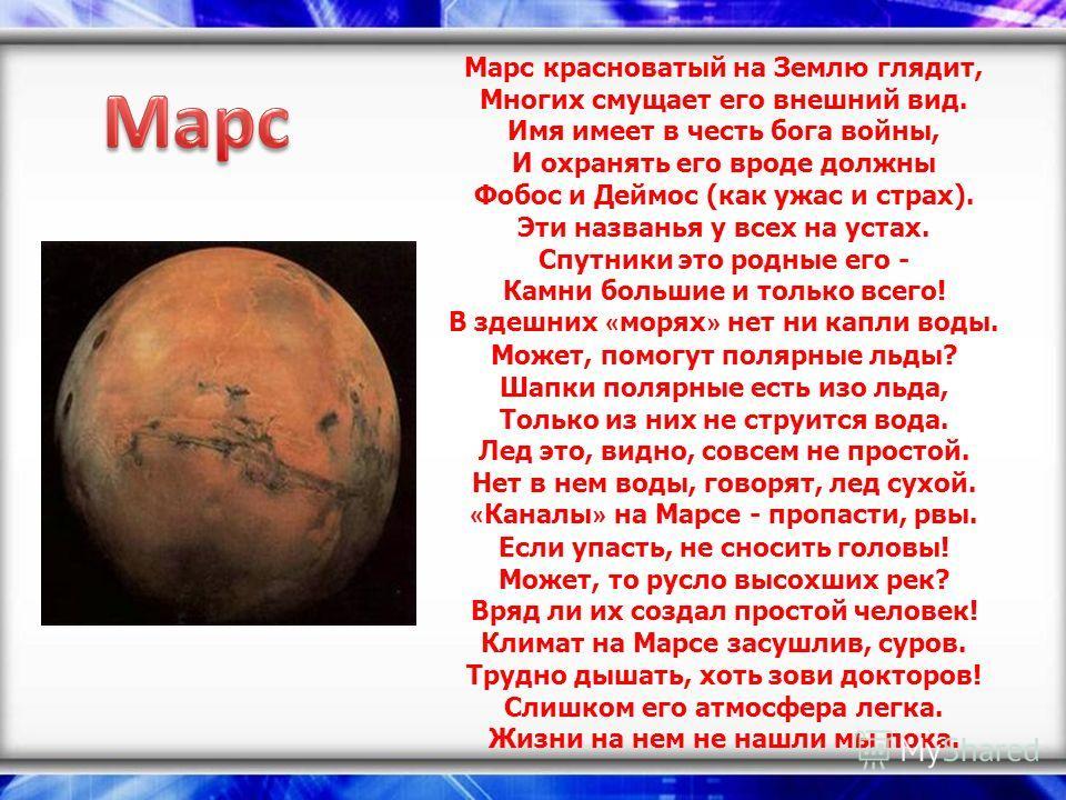 Марс красноватый на Землю глядит, Многих смущает его внешний вид. Имя имеет в честь бога войны, И охранять его вроде должны Фобос и Деймос (как ужас и страх). Эти названья у всех на устах. Спутники это родные его - Камни большие и только всего! В зде