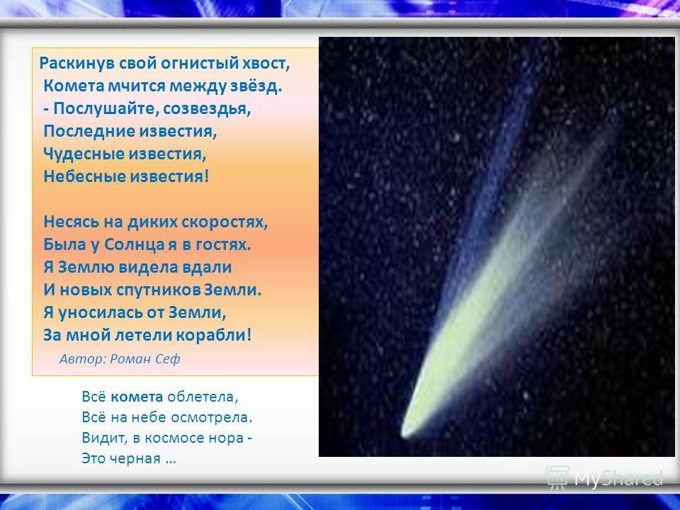 Раскинув свой огнистый хвост, Комета мчится между звёзд. - Послушайте, созвездья, Последние известия, Чудесные известия, Небесные известия! Несясь на диких скоростях, Была у Солнца я в гостях. Я Землю видела вдали И новых спутников Земли. Я уносилась