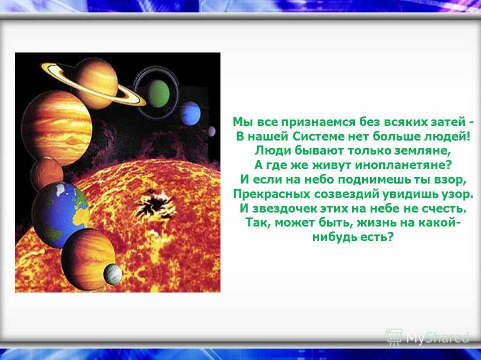 Мы все признаемся без всяких затей - В нашей Системе нет больше людей! Люди бывают только земляне, А где же живут инопланетяне? И если на небо поднимешь ты взор, Прекрасных созвездий увидишь узор. И звездочек этих на небе не счесть. Так, может быть,