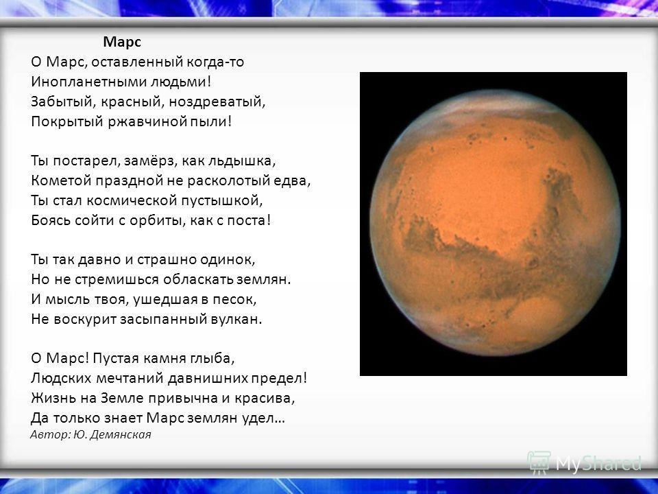 Марс О Марс, оставленный когда-то Инопланетными людьми! Забытый, красный, ноздреватый, Покрытый ржавчиной пыли! Ты постарел, замёрз, как льдышка, Кометой праздной не расколотый едва, Ты стал космической пустышкой, Боясь сойти с орбиты, как с поста! Т