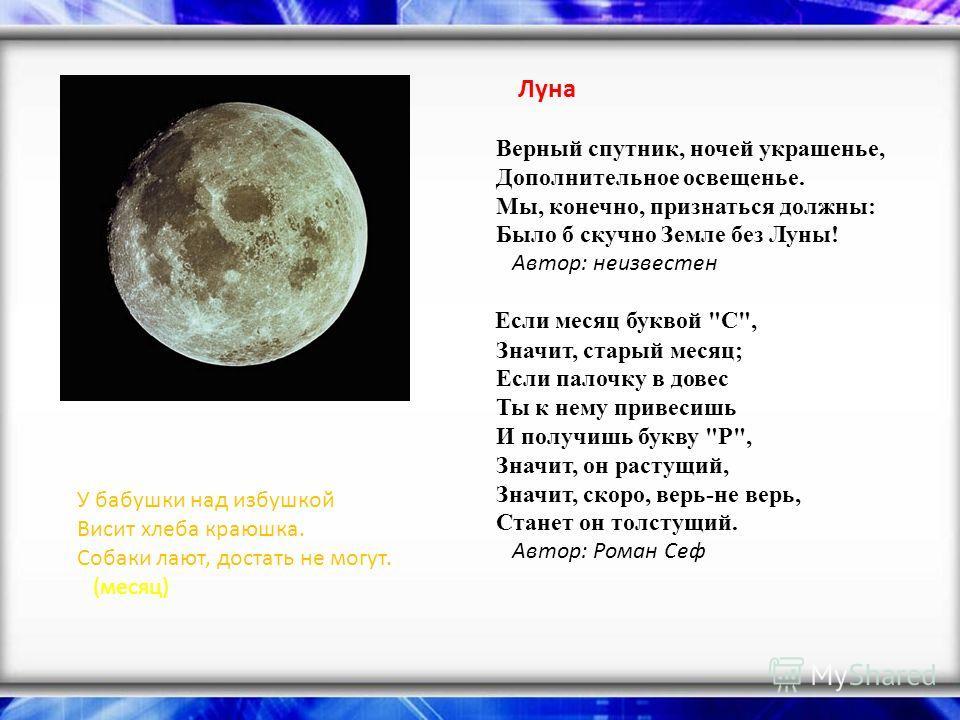 Луна Верный спутник, ночей украшенье, Дополнительное освещенье. Мы, конечно, признаться должны: Было б скучно Земле без Луны! Автор: неизвестен Если месяц буквой