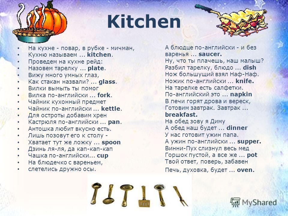 Kitchen На кухне - повар, в рубке - мичман, Кухню называем... kitchen. Проведем на кухне рейд: Назовем тарелку... plate. Вижу много умных глаз, Как стакан назвали?... glass. Вилки вымыть ты помог Вилка по-английски... fork. Чайник кухонный предмет Ча