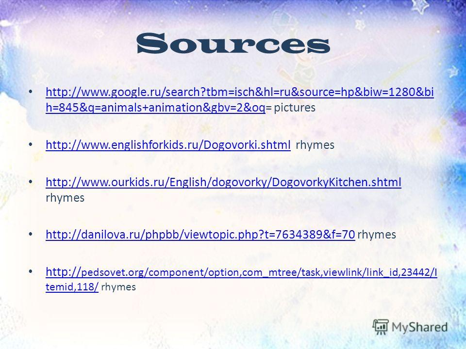 Sources http://www.google.ru/search?tbm=isch&hl=ru&source=hp&biw=1280&bi h=845&q=animals+animation&gbv=2&oq= pictures http://www.google.ru/search?tbm=isch&hl=ru&source=hp&biw=1280&bi h=845&q=animals+animation&gbv=2&oq http://www.englishforkids.ru/Dog