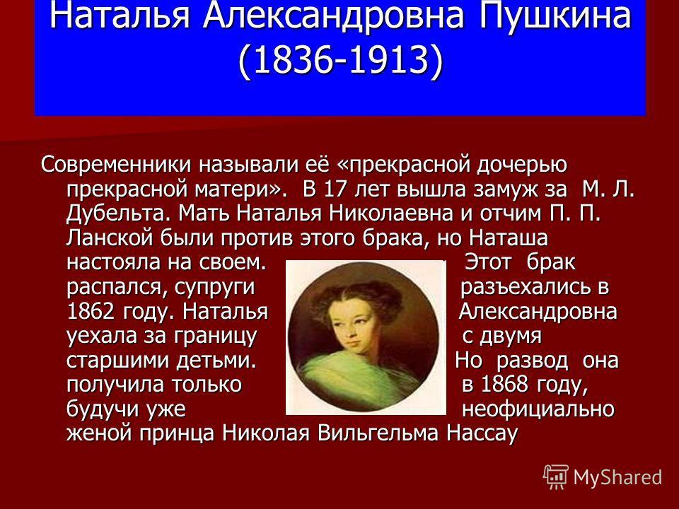 Наталья Александровна Пушкина (1836-1913) Современники называли её «прекрасной дочерью прекрасной матери». В 17 лет вышла замуж за М. Л. Дубельта. Мать Наталья Николаевна и отчим П. П. Ланской были против этого брака, но Наташа настояла на своем. Это