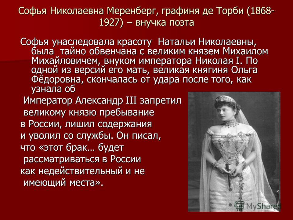 Софья Николаевна Меренберг, графиня де Торби (1868- 1927) – внучка поэта Софья унаследовала красоту Натальи Николаевны, была тайно обвенчана с великим князем Михаилом Михайловичем, внуком императора Николая I. По одной из версий его мать, великая кня