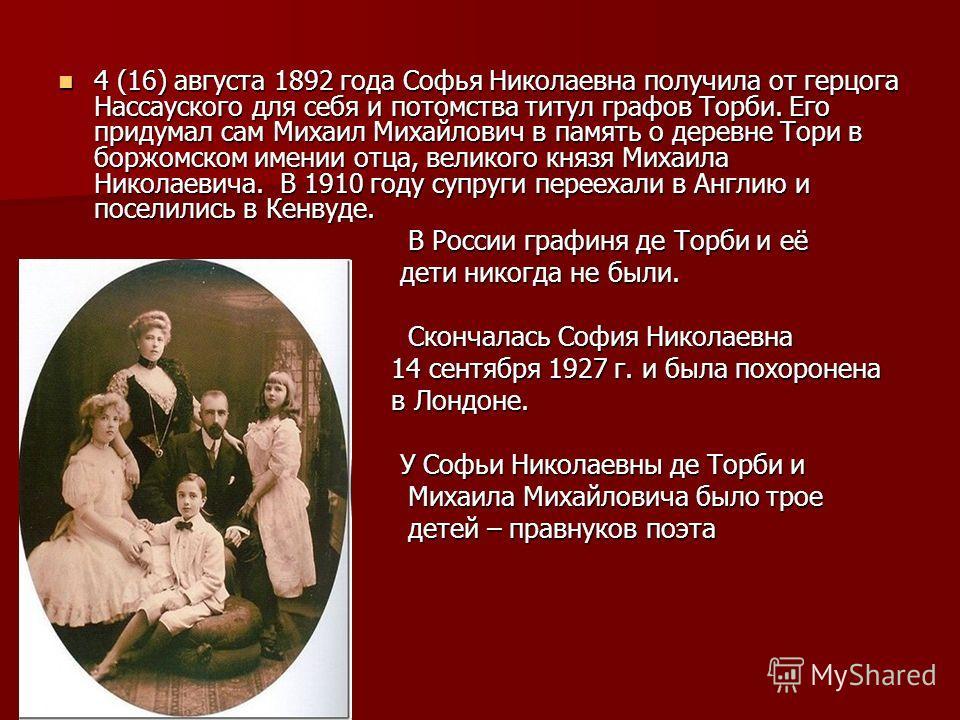 4 (16) августа 1892 года Софья Николаевна получила от герцога Нассауского для себя и потомства титул графов Торби. Его придумал сам Михаил Михайлович в память о деревне Тори в боржомском имении отца, великого князя Михаила Николаевича. В 1910 году су