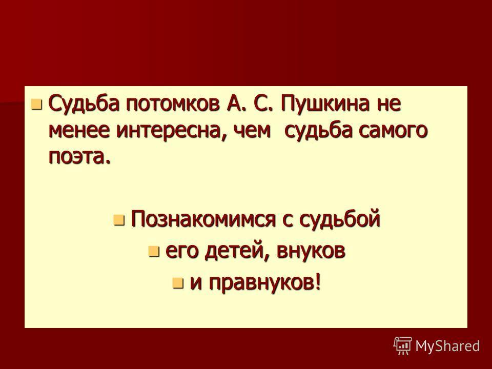 Судьба потомков А. С. Пушкина не менее интересна, чем судьба самого поэта. Судьба потомков А. С. Пушкина не менее интересна, чем судьба самого поэта. Познакомимся с судьбой Познакомимся с судьбой его детей, внуков его детей, внуков и правнуков! и пра