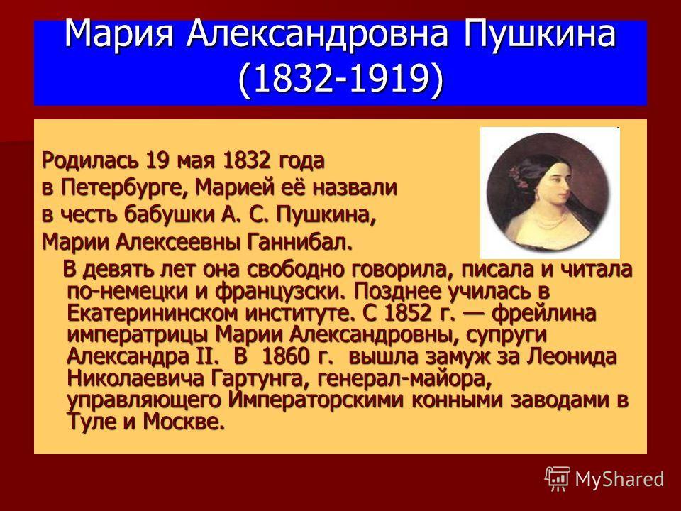Мария Александровна Пушкина (1832-1919) Родилась 19 мая 1832 года в Петербурге, Марией её назвали в честь бабушки А. С. Пушкина, Марии Алексеевны Ганнибал. В девять лет она свободно говорила, писала и читала по-немецки и французски. Позднее училась в