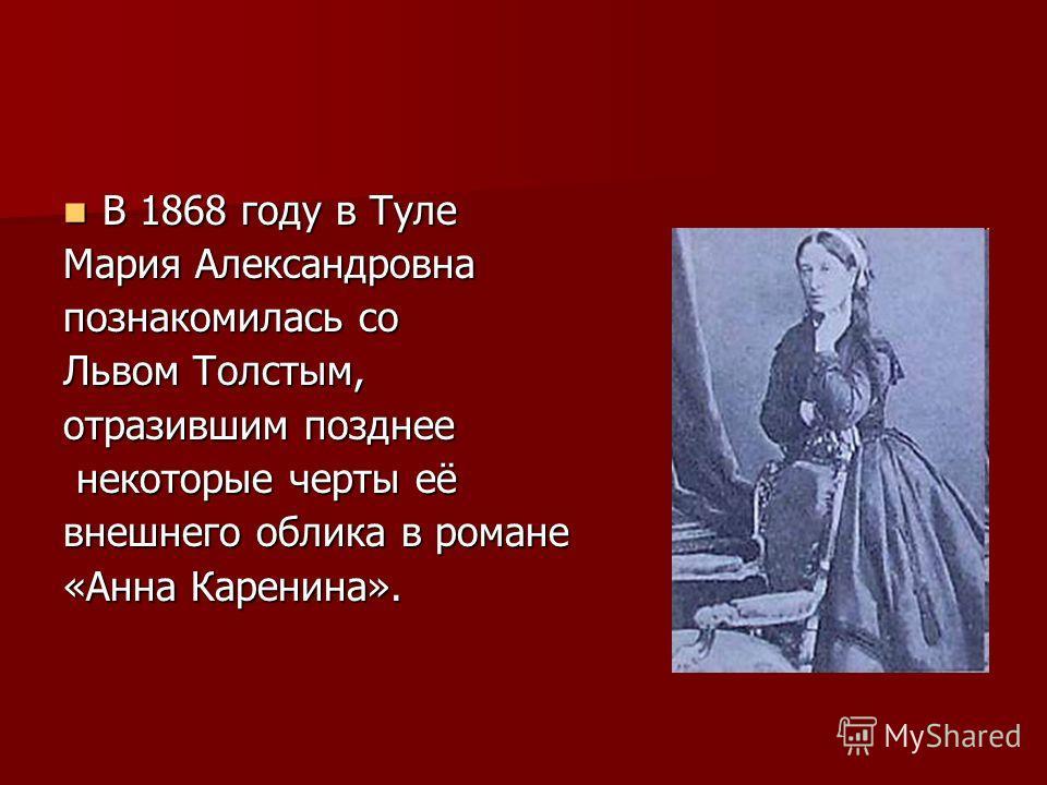 В 1868 году в Туле В 1868 году в Туле Мария Александровна познакомилась со Львом Толстым, отразившим позднее некоторые черты её некоторые черты её внешнего облика в романе «Анна Каренина».