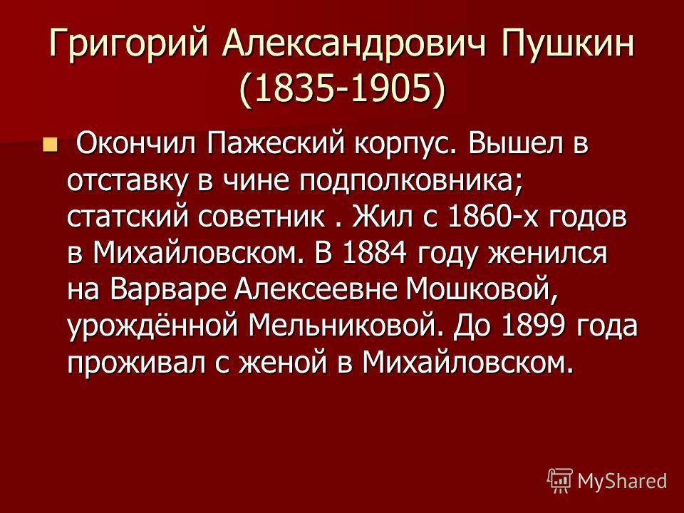 Григорий Александрович Пушкин (1835-1905) Окончил Пажеский корпус. Вышел в отставку в чине подполковника; статский советник. Жил с 1860-х годов в Михайловском. В 1884 году женился на Варваре Алексеевне Мошковой, урождённой Мельниковой. До 1899 года п