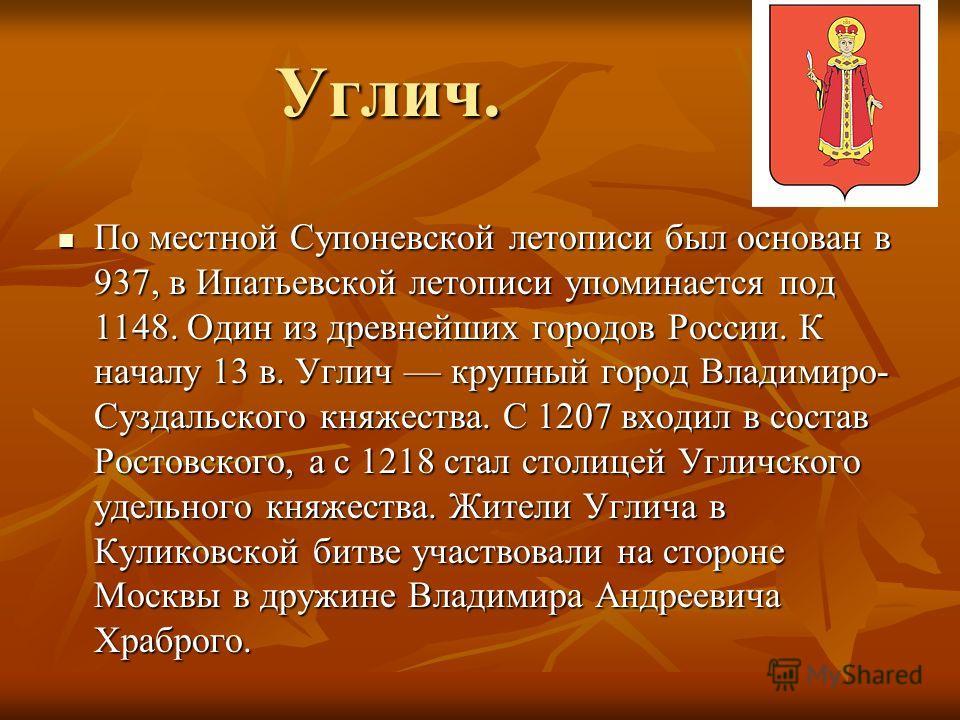Углич. По местной Супоневской летописи был основан в 937, в Ипатьевской летописи упоминается под 1148. Один из древнейших городов России. К началу 13 в. Углич крупный город Владимиро- Суздальского княжества. С 1207 входил в состав Ростовского, а с 12