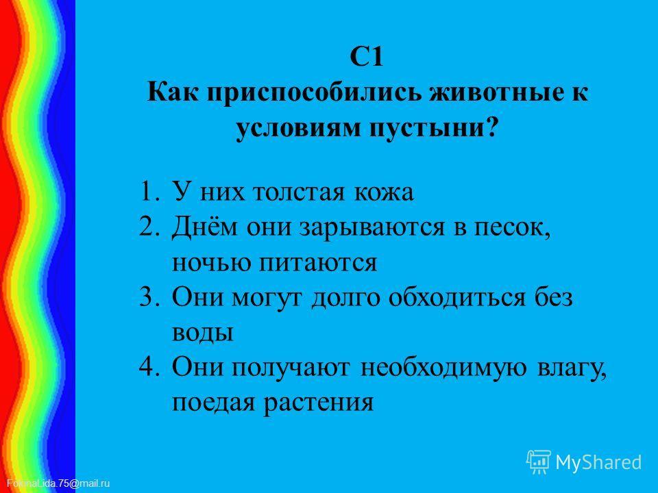 FokinaLida.75@mail.ru С1 Как приспособились животные к условиям пустыни? 1. У них толстая кожа 2.Днём они зарываются в песок, ночью питаются 3. Они могут долго обходиться без воды 4. Они получают необходимую влагу, поедая растения