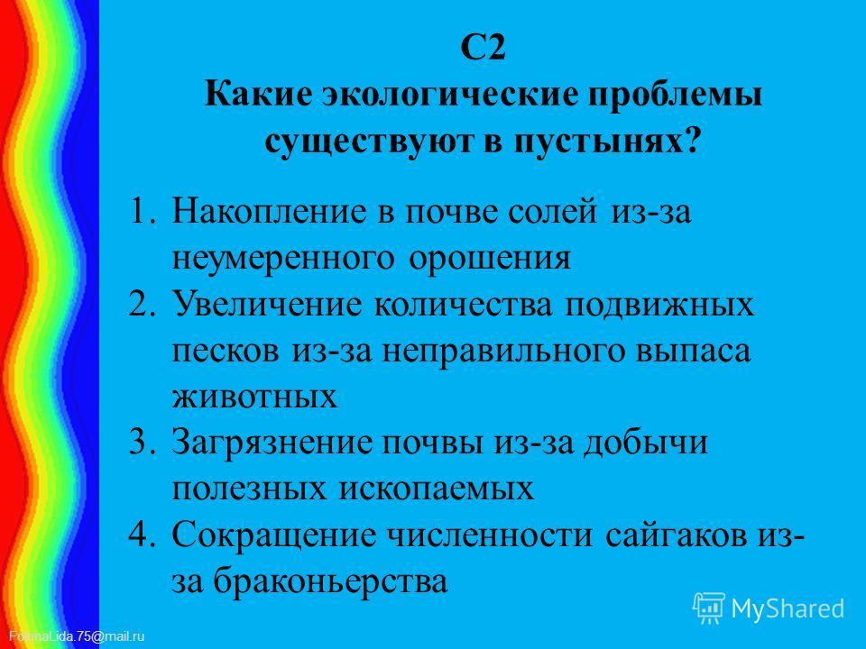FokinaLida.75@mail.ru С2 Какие экологические проблемы существуют в пустынях? 1. Накопление в почве солей из-за неумеренного орошения 2. Увеличение количества подвижных песков из-за неправильного выпаса животных 3. Загрязнение почвы из-за добычи полез