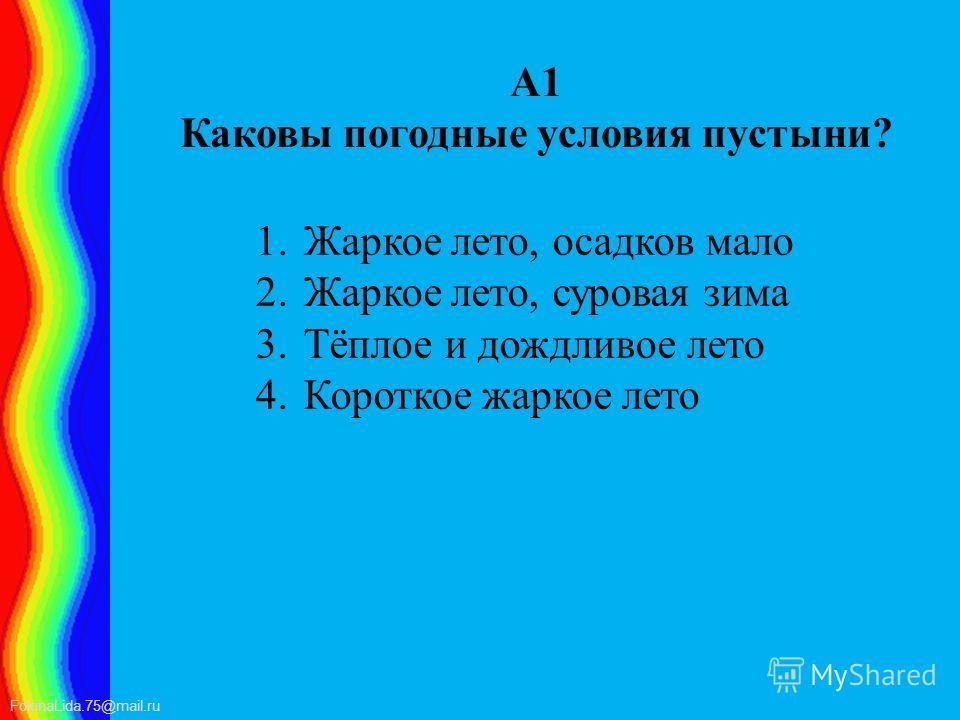 FokinaLida.75@mail.ru А1 Каковы погодные условия пустыни? 1. Жаркое лето, осадков мало 2. Жаркое лето, суровая зима 3.Тёплое и дождливое лето 4. Короткое жаркое лето