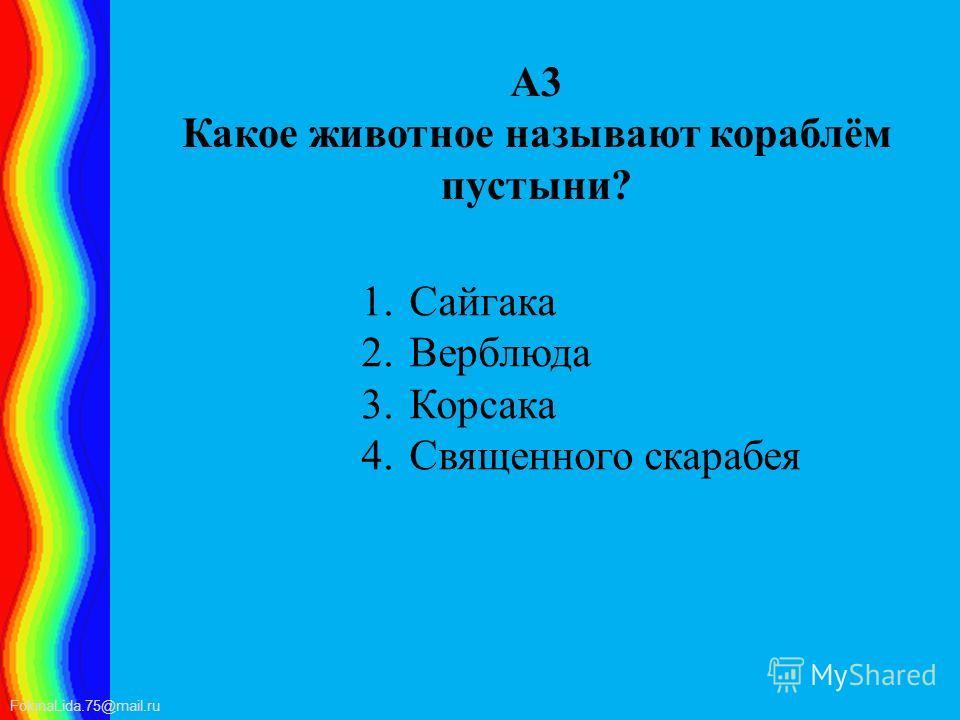 FokinaLida.75@mail.ru А3 Какое животное называют кораблём пустыни? 1. Сайгака 2. Верблюда 3. Корсака 4. Священного скарабея