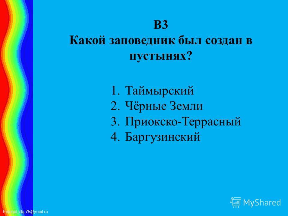 FokinaLida.75@mail.ru В3 Какой заповедник был создан в пустынях? 1. Таймырский 2.Чёрные Земли 3.Приокско-Террасный 4.Баргузинский