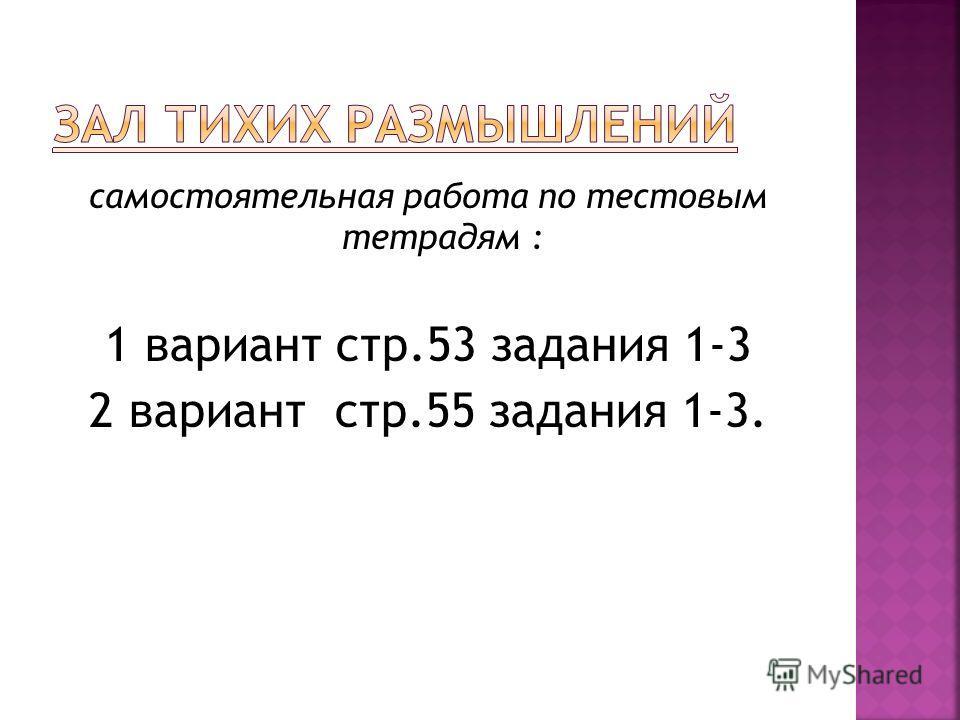 самостоятельная работа по тестовым тетрадям : 1 вариант стр.53 задания 1-3 2 вариант стр.55 задания 1-3.