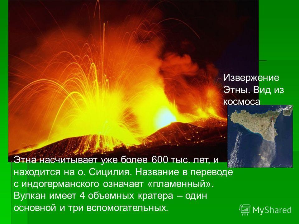 Этна насчитывает уже более 600 тыс. лет, и находится на о. Сицилия. Название в переводе с индогерманского означает «пламенный». Вулкан имеет 4 объемных кратера – один основной и три вспомогательных. Извержение Этны. Вид из космоса