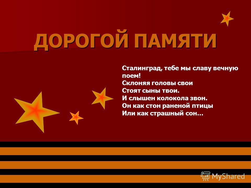 ДОРОГОЙ ПАМЯТИ Сталинград, тебе мы славу вечную поем! Склоняя головы свои Стоят сыны твои. И слышен колокола звон. Он как стон раненой птицы Или как страшный сон…