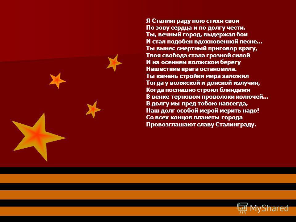 Я Сталинграду пою стихи свои По зову сердца и по долгу чести. Ты, вечный город, выдержал бои И стал подобен вдохновенной песне... Ты вынес смертный приговор врагу, Твоя свобода стала грозной силой И на осеннем волжском берегу Нашествие врага останови