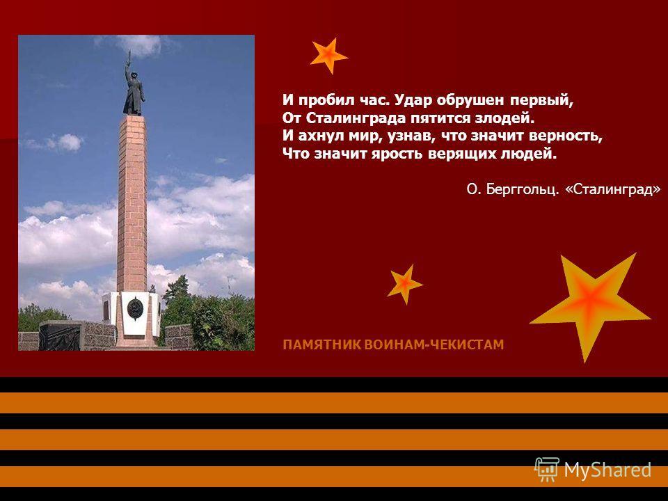 ПАМЯТНИК ВОИНАМ-ЧЕКИСТАМ И пробил час. Удар обрушен первый, От Сталинграда пятится злодей. И ахнул мир, узнав, что значит верность, Что значит ярость верящих людей. О. Берггольц. «Сталинград»