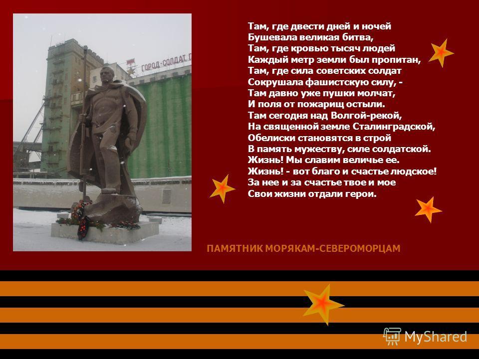 Там, где двести дней и ночей Бушевала великая битва, Там, где кровью тысяч людей Каждый метр земли был пропитан, Там, где сила советских солдат Сокрушала фашистскую силу, - Там давно уже пушки молчат, И поля от пожарищ остыли. Там сегодня над Волгой-