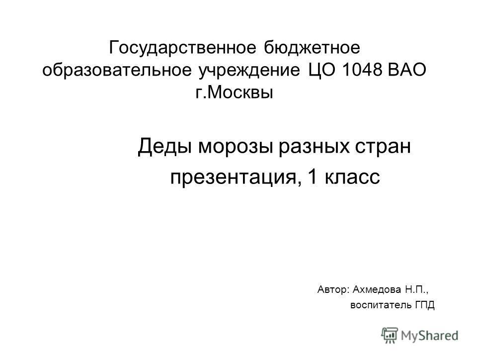 Государственное бюджетное образовательное учреждение ЦО 1048 ВАО г.Москвы Деды морозы разных стран презентация, 1 класс Автор: Ахмедова Н.П., воспитатель ГПД