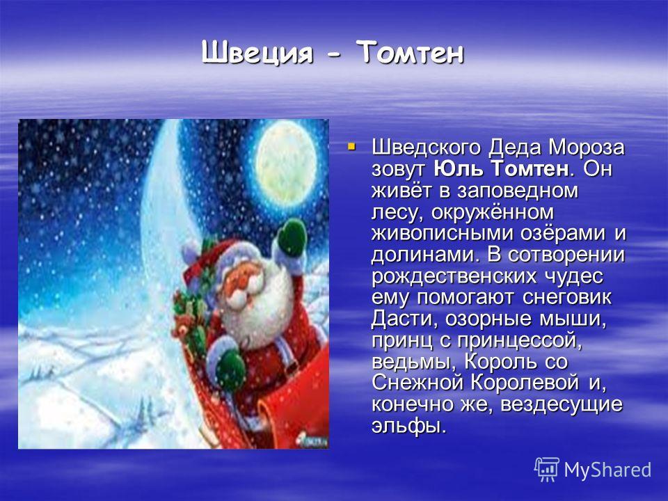 Швеция - Томтен Шведского Деда Мороза зовут Юль Томтен. Он живёт в заповедном лесу, окружённом живописными озёрами и долинами. В сотворении рождественских чудес ему помогают снеговик Дасти, озорные мыши, принц с принцессой, ведьмы, Король со Снежной