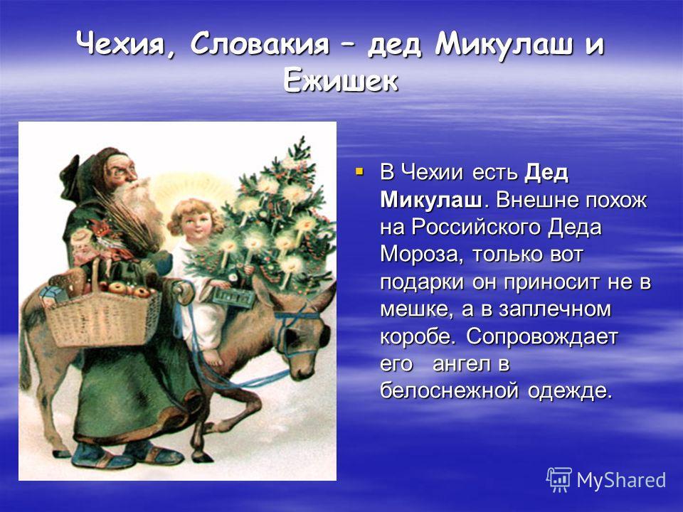 Чехия, Словакия – дед Микулаш и Ежишек В Чехии есть Дед Микулаш. Внешне похож на Российского Деда Мороза, только вот подарки он приносит не в мешке, а в заплечном коробе. Сопровождает его ангел в белоснежной одежде. В Чехии есть Дед Микулаш. Внешне п