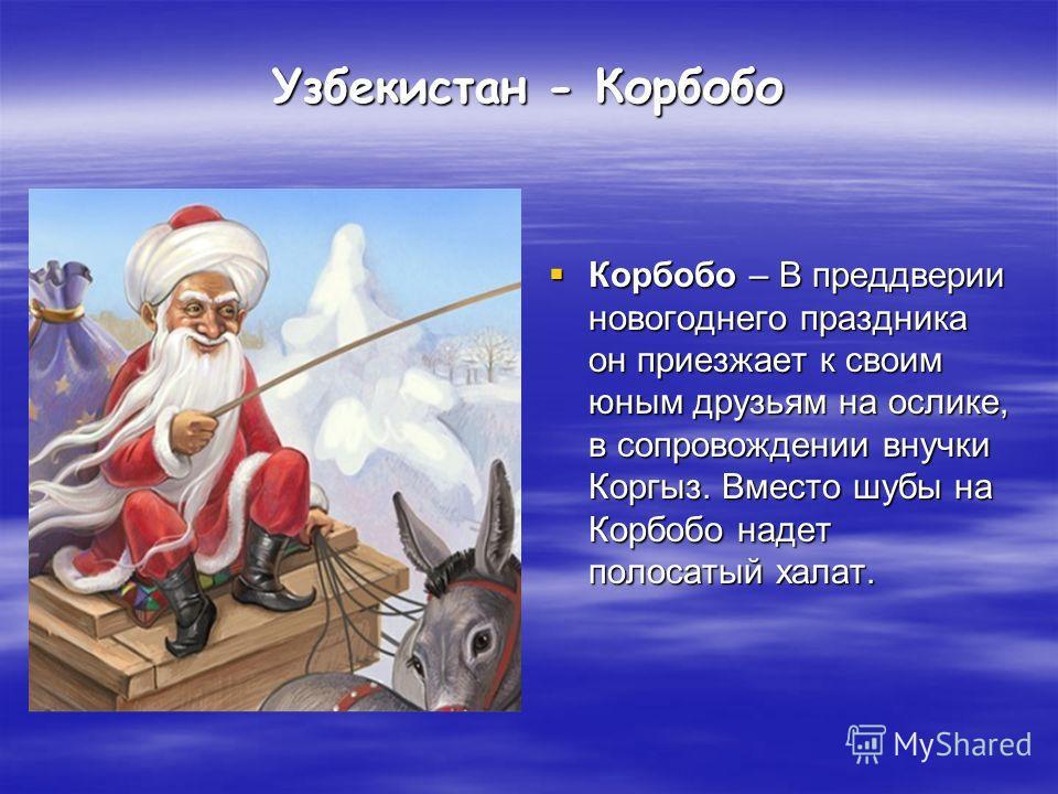 Узбекистан - Корбобо Корбобо – В преддверии новогоднего праздника он приезжает к своим юным друзьям на ослике, в сопровождении внучки Коргыз. Вместо шубы на Корбобо надет полосатый халат. Корбобо – В преддверии новогоднего праздника он приезжает к св
