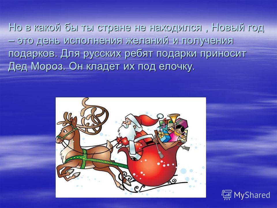 Но в какой бы ты стране не находился, Новый год – это день исполнения желаний и получения подарков. Для русских ребят подарки приносит Дед Мороз. Он кладет их под елочку.