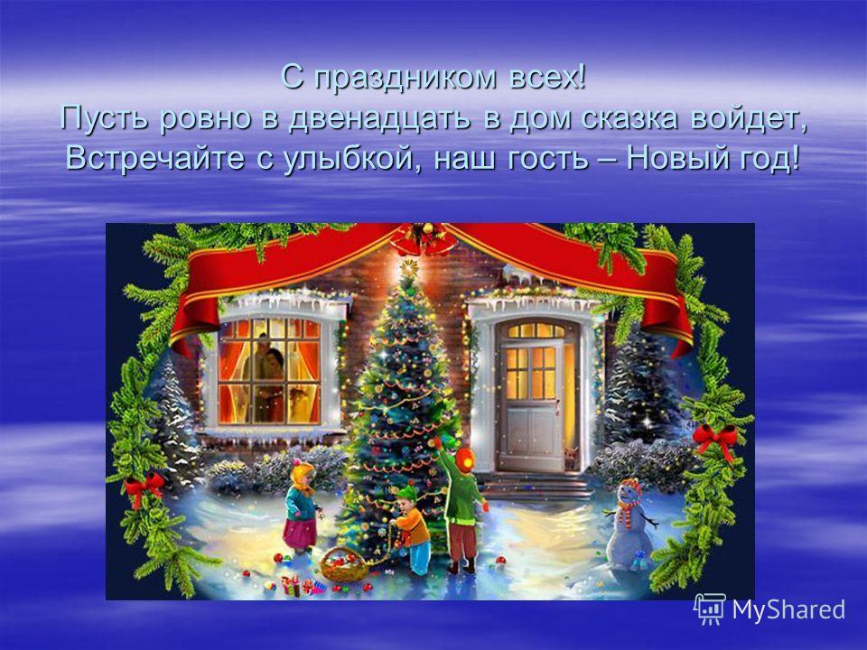 С праздником всех! Пусть ровно в двенадцать в дом сказка войдет, Встречайте с улыбкой, наш гость – Новый год!