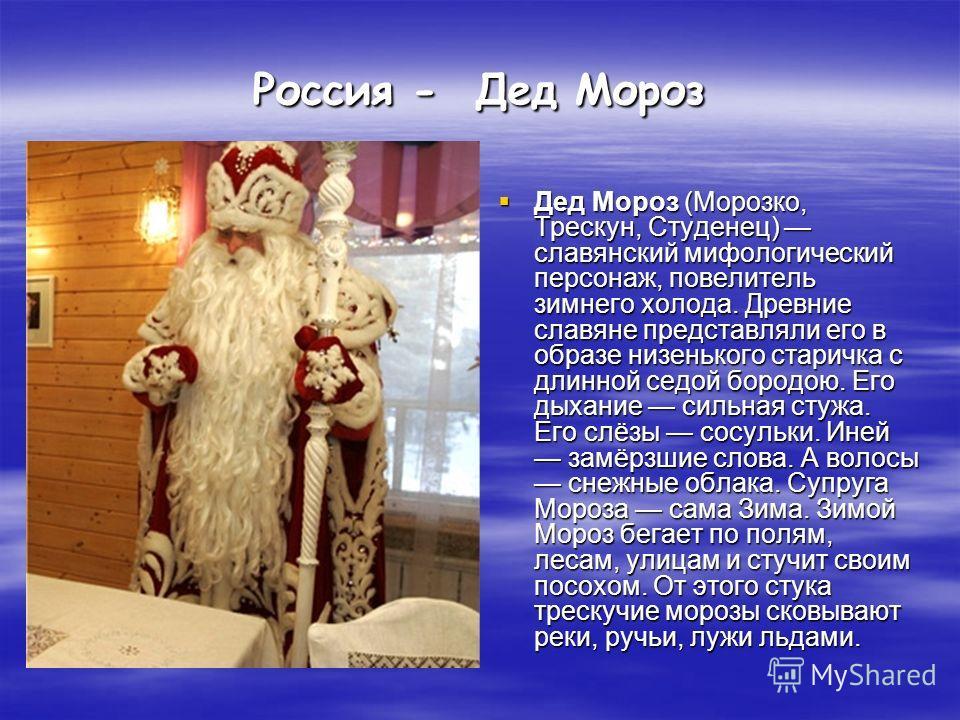 Россия - Дед Мороз Дед Мороз (Морозко, Трескун, Студенец) славянский мифологический персонаж, повелитель зимнего холода. Древние славяне представляли его в образе низенького старичка с длинной седой бородою. Его дыхание сильная стужа. Его слёзы сосул