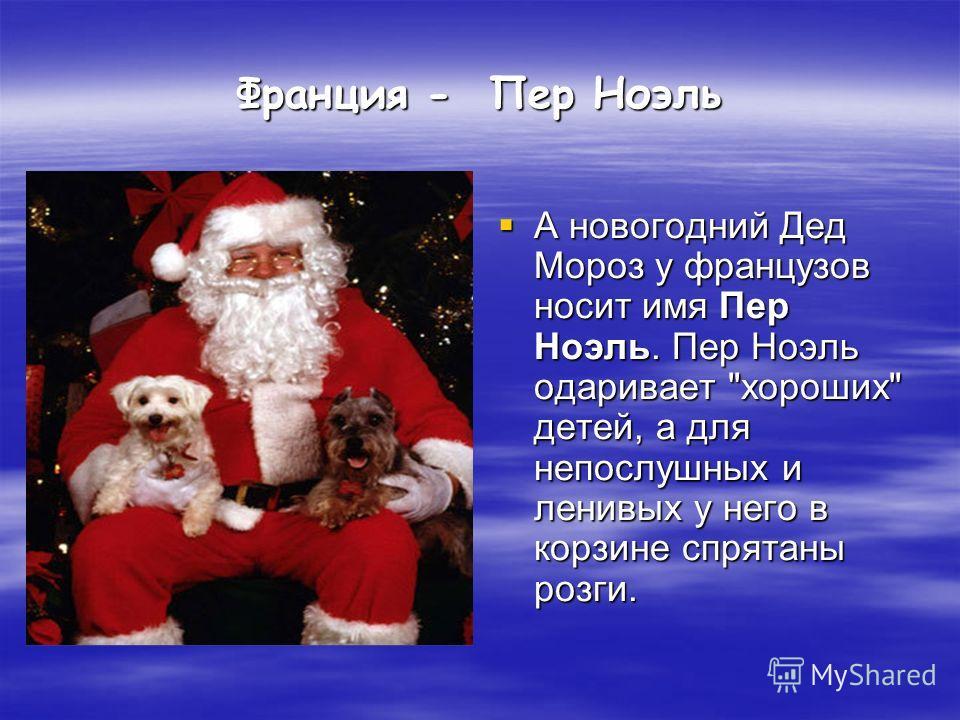 Франция - Пер Ноэль А новогодний Дед Мороз у французов носит имя Пер Ноэль. Пер Ноэль одаривает