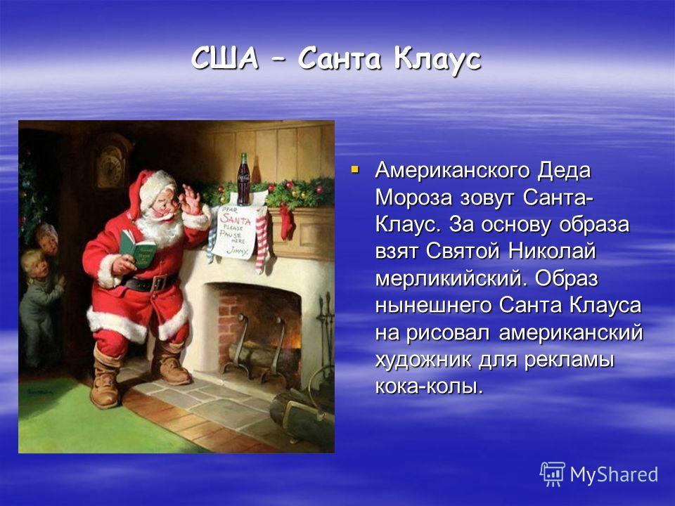США – Санта Клаус Американского Деда Мороза зовут Санта- Клаус. За основу образа взят Святой Николай мерликийский. Образ нынешнего Санта Клауса на рисовал американский художник для рекламы кока-колы. Американского Деда Мороза зовут Санта- Клаус. За о
